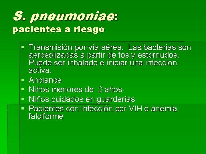 S. pneumoniae: pacientes a riesgo § Transmisión por vía aérea. Las bacterias son aerosolizadas