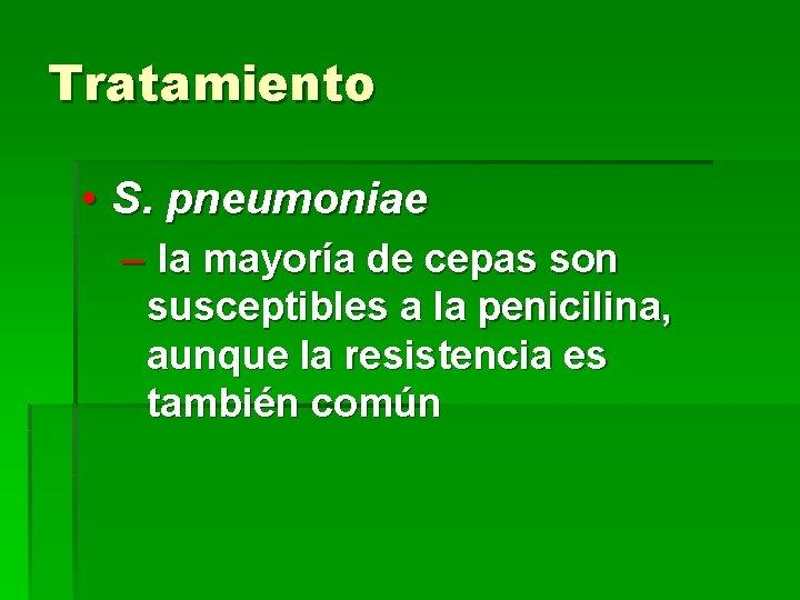 Tratamiento • S. pneumoniae – la mayoría de cepas son susceptibles a la penicilina,