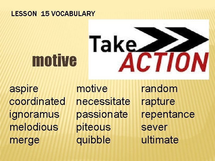 LESSON 15 VOCABULARY motive aspire coordinated ignoramus melodious merge motive necessitate passionate piteous quibble