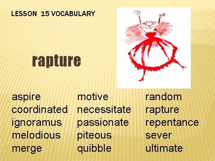 LESSON 15 VOCABULARY rapture aspire coordinated ignoramus melodious merge motive necessitate passionate piteous quibble