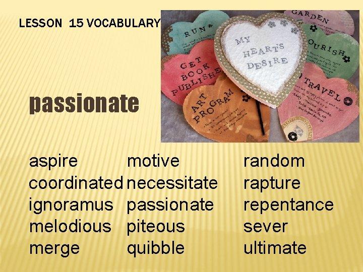 LESSON 15 VOCABULARY passionate aspire motive coordinated necessitate ignoramus passionate melodious piteous merge quibble