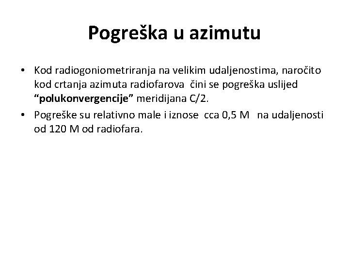 Pogreška u azimutu • Kod radiogoniometriranja na velikim udaljenostima, naročito kod crtanja azimuta radiofarova