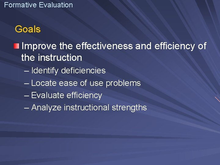 Formative Evaluation Goals Improve the effectiveness and efficiency of the instruction – Identify deficiencies