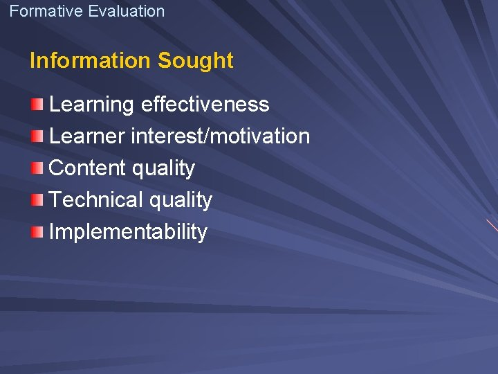 Formative Evaluation Information Sought Learning effectiveness Learner interest/motivation Content quality Technical quality Implementability