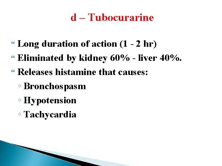 d – Tubocurarine Long duration of action (1 - 2 hr) Eliminated by kidney