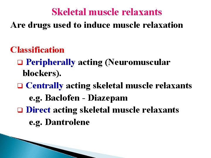 Skeletal muscle relaxants Are drugs used to induce muscle relaxation Classification q Peripherally acting