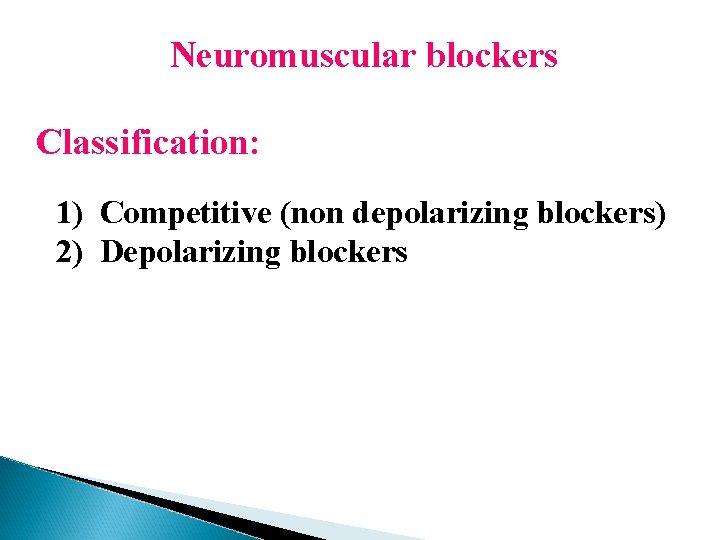 Neuromuscular blockers Classification: 1) Competitive (non depolarizing blockers) 2) Depolarizing blockers