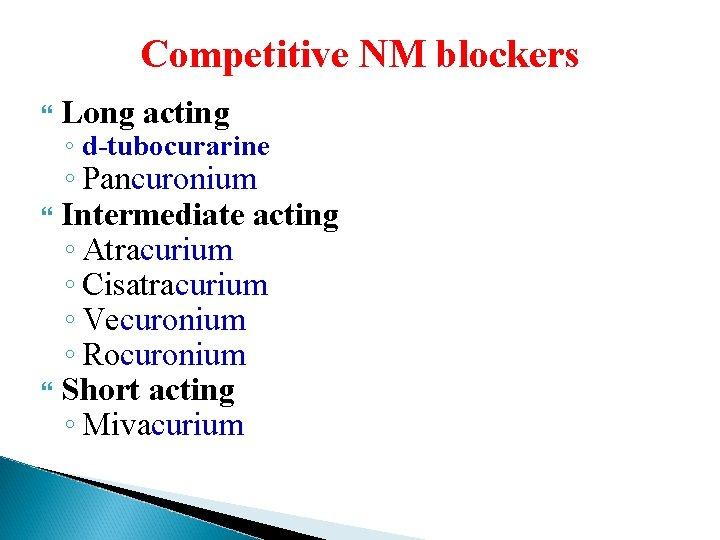 Competitive NM blockers Long acting ◦ d-tubocurarine ◦ Pancuronium Intermediate acting ◦ Atracurium ◦