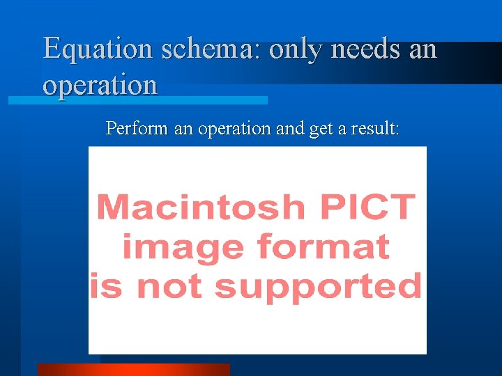 Equation schema: only needs an operation Perform an operation and get a result:
