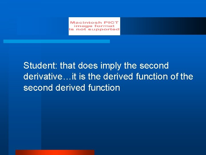 Student: that does imply the second derivative…it is the derived function of the second