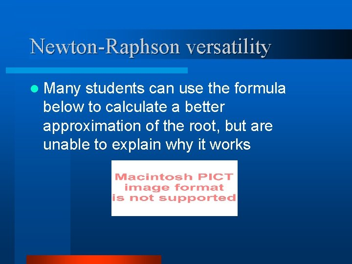 Newton-Raphson versatility l Many students can use the formula below to calculate a better