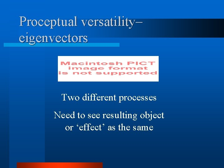 Proceptual versatility– eigenvectors Two different processes Need to see resulting object or 'effect' as