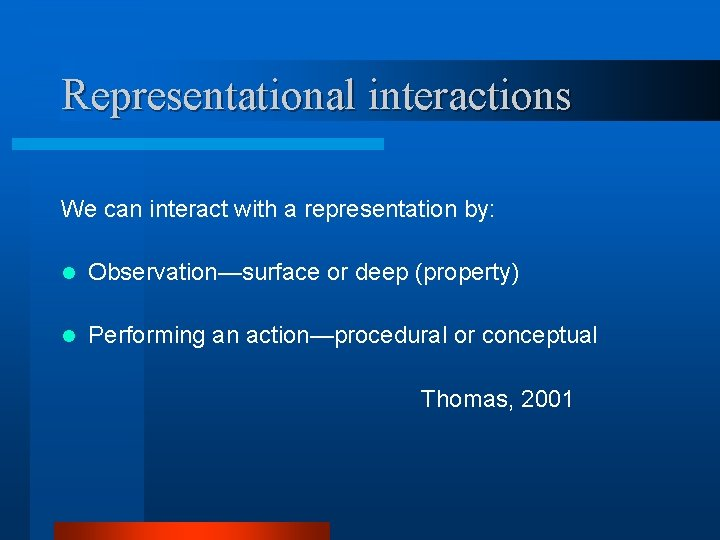 Representational interactions We can interact with a representation by: l Observation—surface or deep (property)