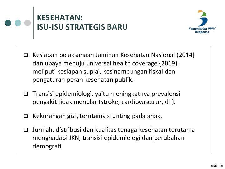 KESEHATAN: ISU-ISU STRATEGIS BARU q Kesiapan pelaksanaan Jaminan Kesehatan Nasional (2014) dan upaya menuju