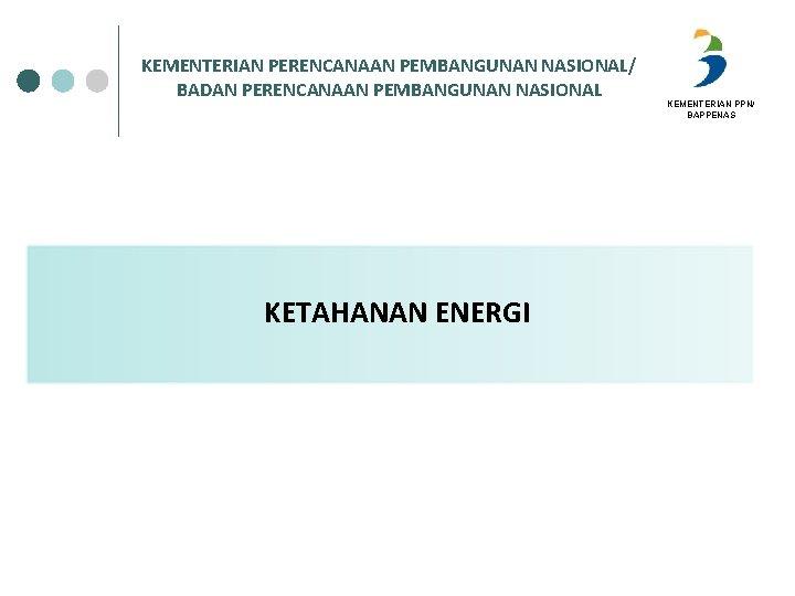 KEMENTERIAN PERENCANAAN PEMBANGUNAN NASIONAL/ BADAN PERENCANAAN PEMBANGUNAN NASIONAL KETAHANAN ENERGI KEMENTERIAN PPN/ BAPPENAS