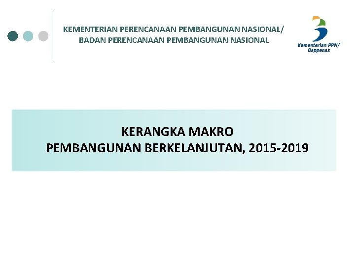 KEMENTERIAN PERENCANAAN PEMBANGUNAN NASIONAL/ BADAN PERENCANAAN PEMBANGUNAN NASIONAL KERANGKA MAKRO PEMBANGUNAN BERKELANJUTAN, 2015 -2019