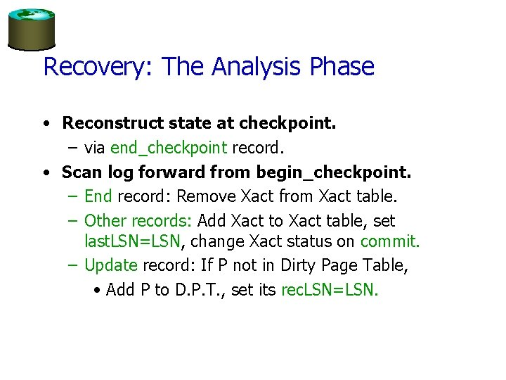 Recovery: The Analysis Phase • Reconstruct state at checkpoint. – via end_checkpoint record. •
