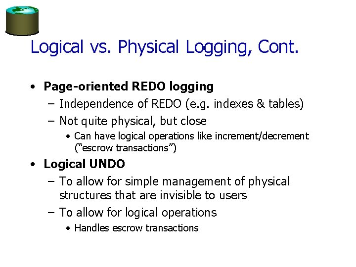Logical vs. Physical Logging, Cont. • Page-oriented REDO logging – Independence of REDO (e.