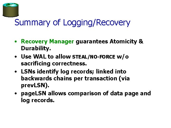 Summary of Logging/Recovery • Recovery Manager guarantees Atomicity & Durability. • Use WAL to