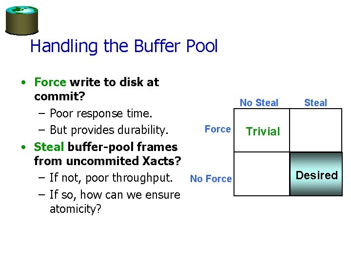 Handling the Buffer Pool • Force write to disk at commit? No Steal –