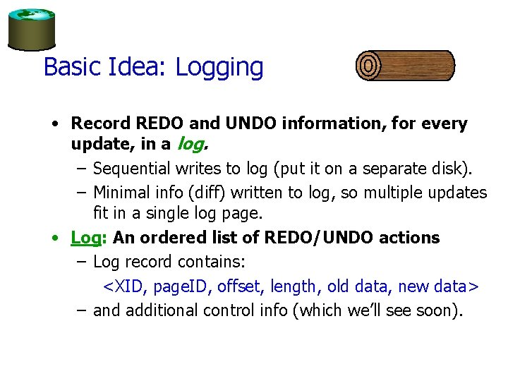 Basic Idea: Logging • Record REDO and UNDO information, for every update, in a