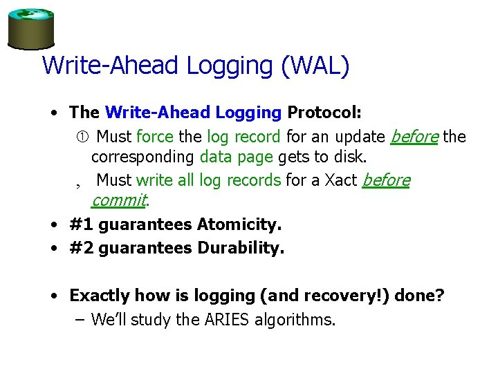 Write-Ahead Logging (WAL) • The Write-Ahead Logging Protocol: Must force the log record for
