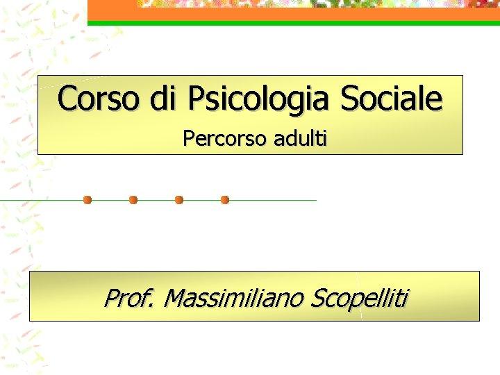 Corso di Psicologia Sociale Percorso adulti Prof. Massimiliano Scopelliti