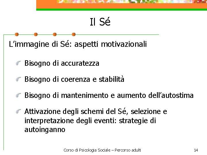 Il Sé L'immagine di Sé: aspetti motivazionali Bisogno di accuratezza Bisogno di coerenza e