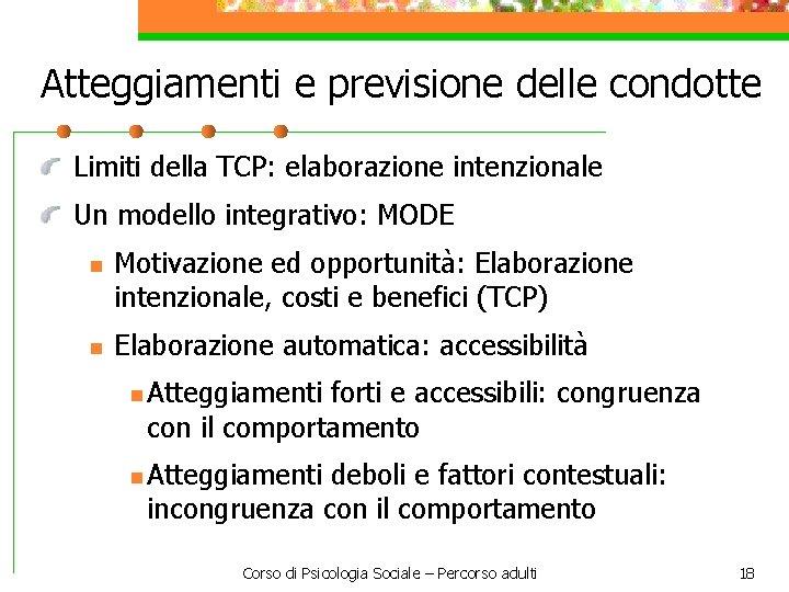 Atteggiamenti e previsione delle condotte Limiti della TCP: elaborazione intenzionale Un modello integrativo: MODE