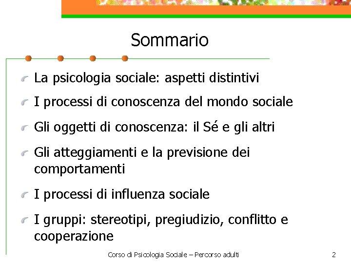 Sommario La psicologia sociale: aspetti distintivi I processi di conoscenza del mondo sociale Gli