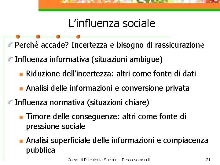 L'influenza sociale Perché accade? Incertezza e bisogno di rassicurazione Influenza informativa (situazioni ambigue) n