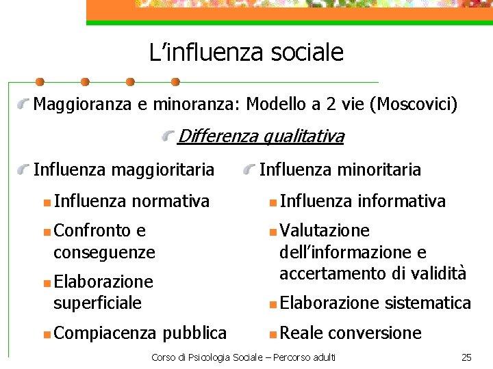 L'influenza sociale Maggioranza e minoranza: Modello a 2 vie (Moscovici) Differenza qualitativa Influenza maggioritaria