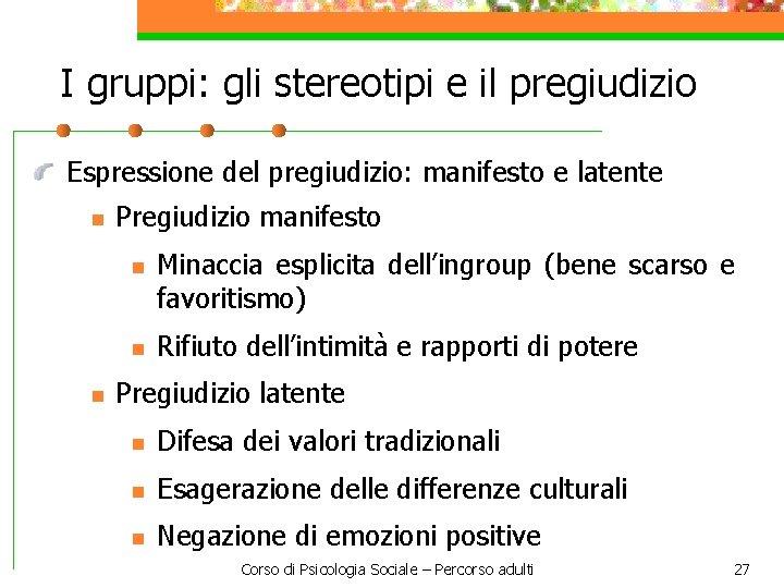 I gruppi: gli stereotipi e il pregiudizio Espressione del pregiudizio: manifesto e latente n