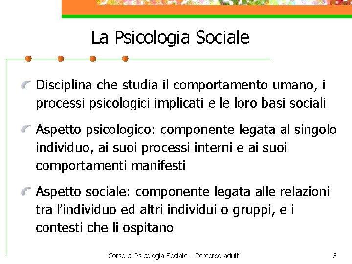 La Psicologia Sociale Disciplina che studia il comportamento umano, i processi psicologici implicati e