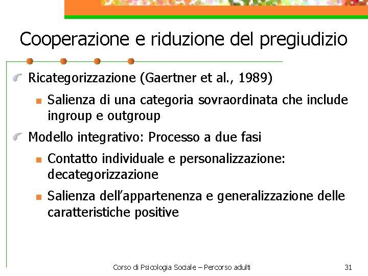 Cooperazione e riduzione del pregiudizio Ricategorizzazione (Gaertner et al. , 1989) n Salienza di