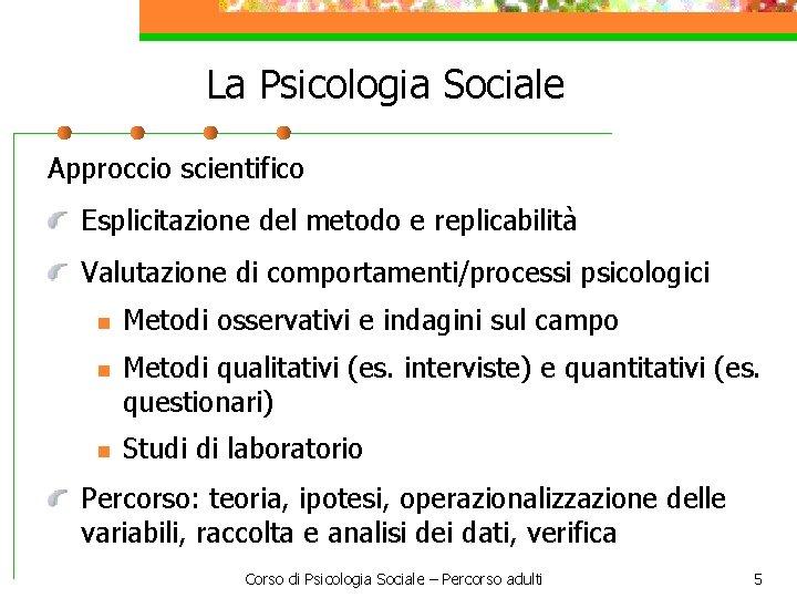 La Psicologia Sociale Approccio scientifico Esplicitazione del metodo e replicabilità Valutazione di comportamenti/processi psicologici