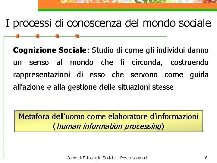 I processi di conoscenza del mondo sociale Cognizione Sociale: Studio di come gli individui