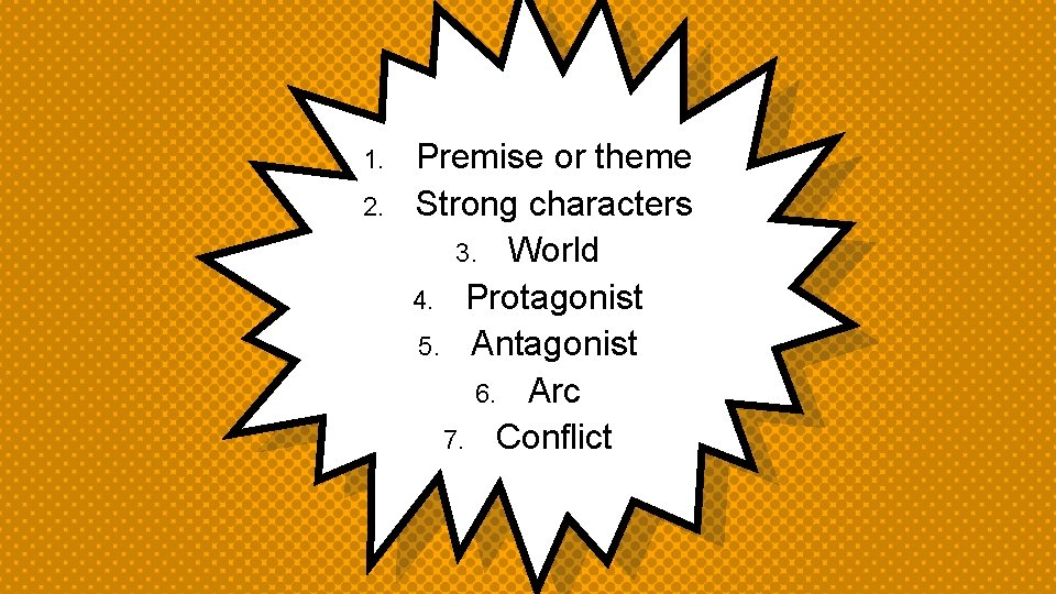 1. 2. Premise or theme Strong characters 3. World 4. Protagonist 5. Antagonist 6.
