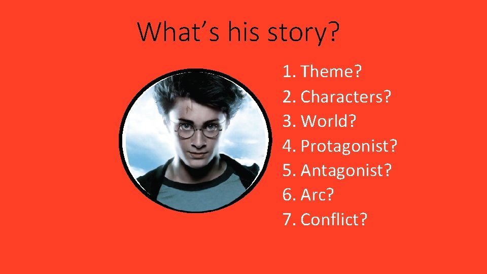 What's his story? 1. Theme? 2. Characters? 3. World? 4. Protagonist? 5. Antagonist? 6.