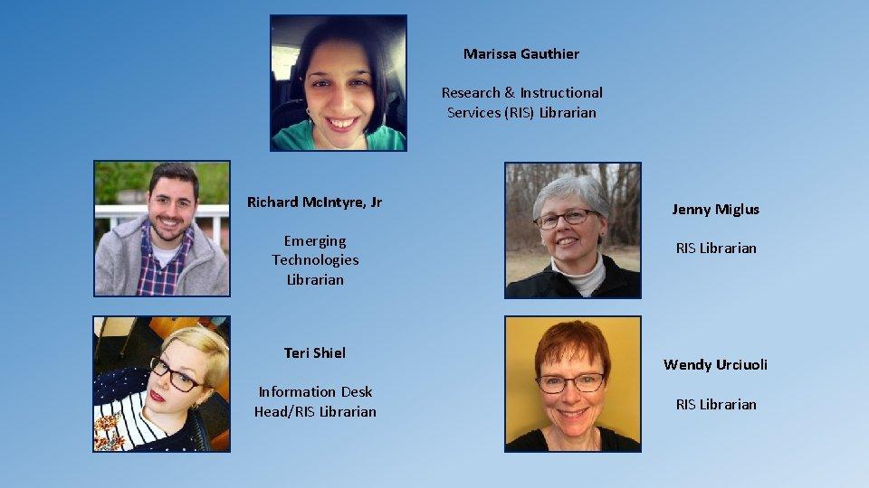 Marissa Gauthier Research & Instructional Services (RIS) Librarian Richard Mc. Intyre, Jr Jenny Miglus