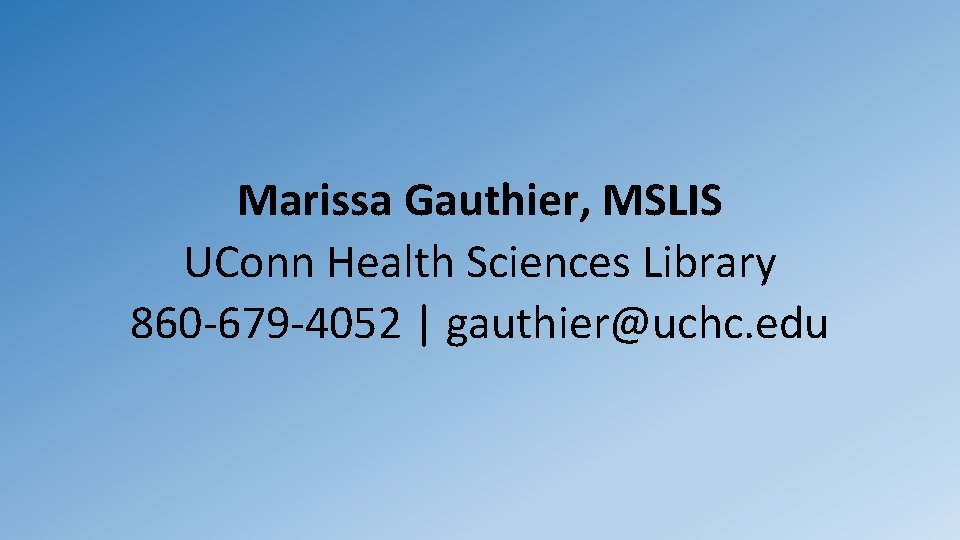 Marissa Gauthier, MSLIS UConn Health Sciences Library 860 -679 -4052 | gauthier@uchc. edu