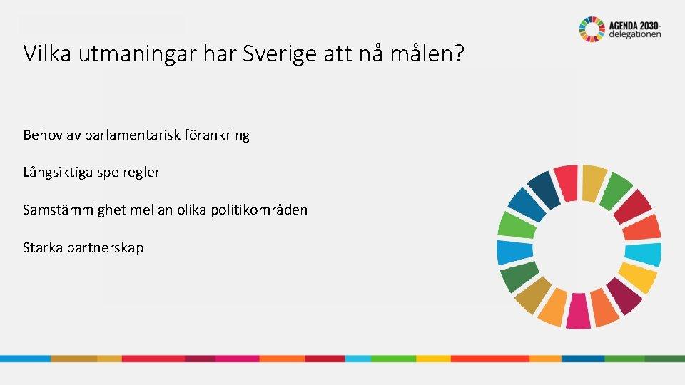 Vilka utmaningar har Sverige att nå målen? Behov av parlamentarisk förankring Långsiktiga spelregler Samstämmighet