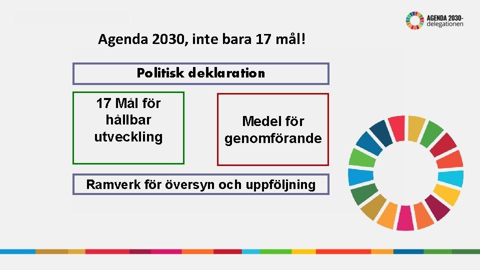 Agenda 2030, inte bara 17 mål! Politisk deklaration 17 Mål för hållbar utveckling Medel