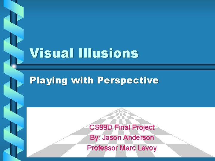 Visual Illusions Playing with Perspective CS 99 D Final Project By: Jason Anderson Professor