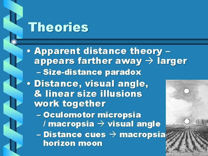 Theories • Apparent distance theory – appears farther away larger – Size-distance paradox •