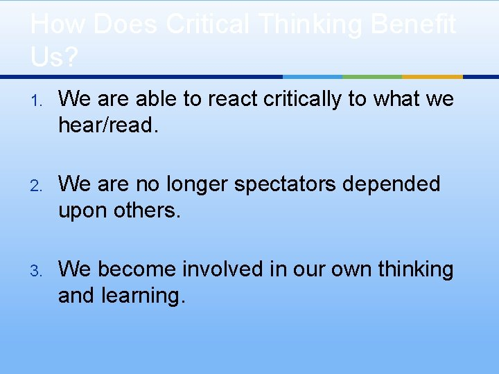 How Does Critical Thinking Benefit Us? 1. We are able to react critically to