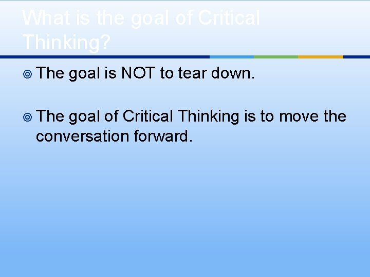 What is the goal of Critical Thinking? ¥ The goal is NOT to tear