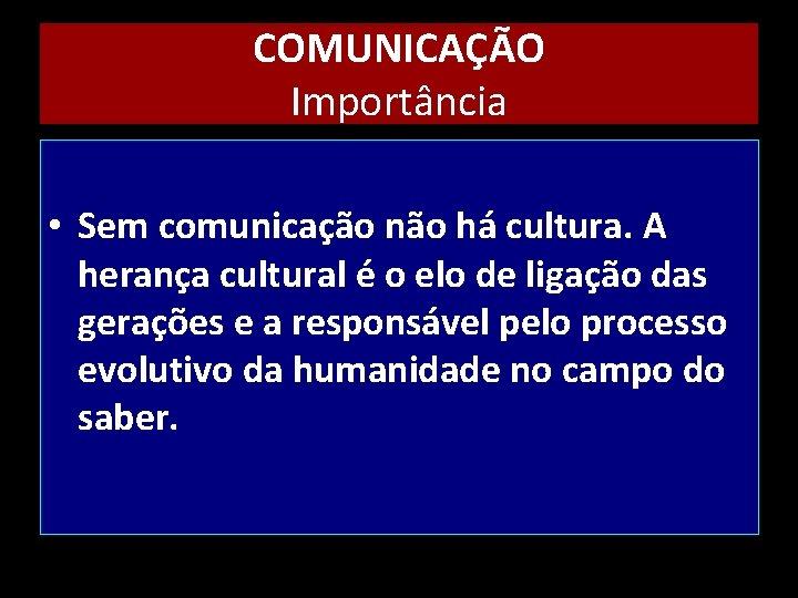 COMUNICAÇÃO Importância • Sem comunicação não há cultura. A herança cultural é o elo