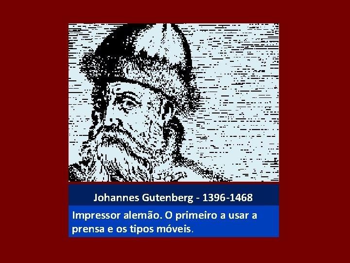 Johannes Gutenberg - 1396 -1468 Impressor alemão. O primeiro a usar a prensa e