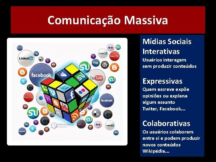 Comunicação Massiva Mídias Sociais Interativas Usuários interagem sem produzir conteúdos Expressivas Quem escreve expõe